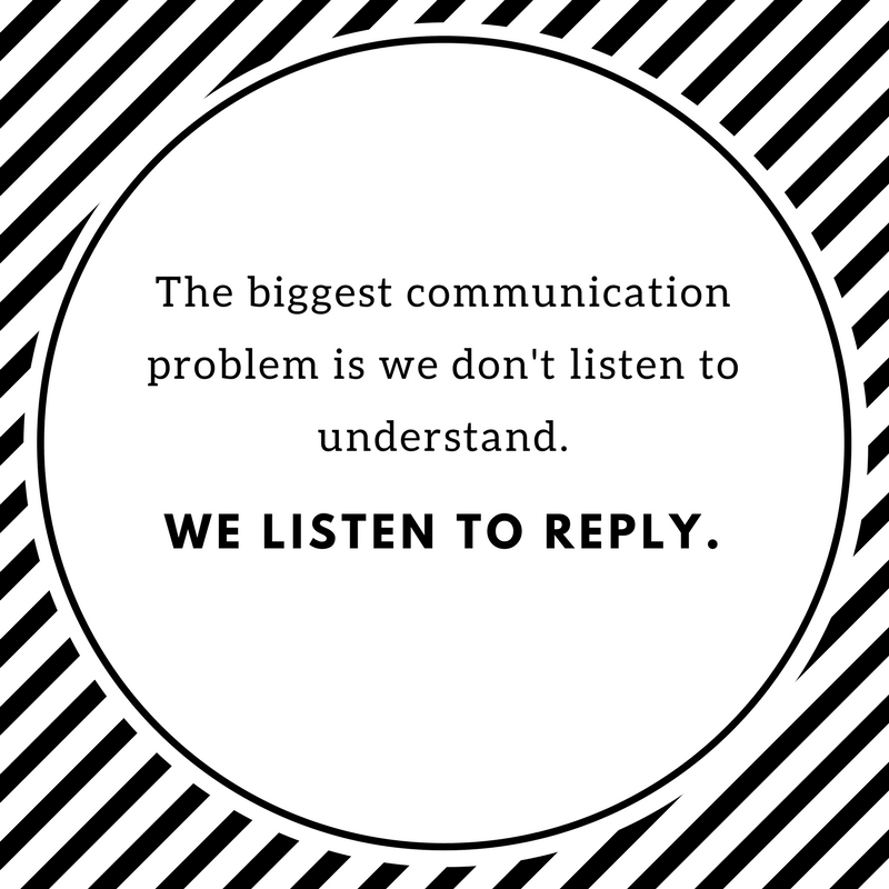 THE biggest communication problem is we don't listen to understand.