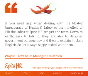 the ladies at Spice HR are just the team. Down to earth, easy to talk ... I'm always happy to deal with them, Wayne Trow, Sales Manager, Uniscreen